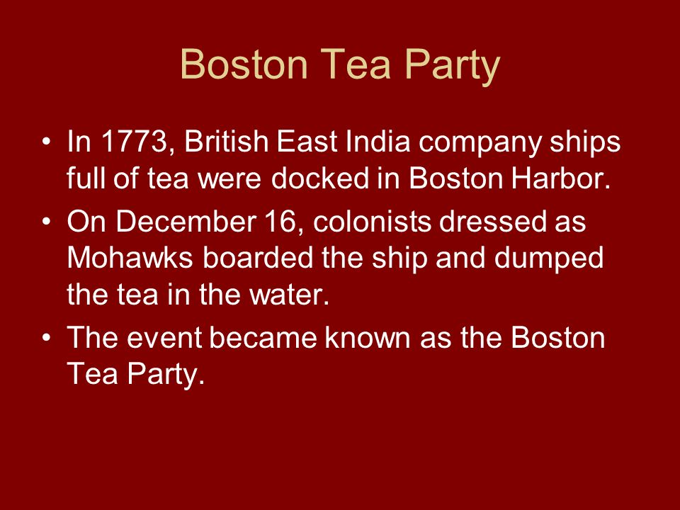 Boston Tea Party In 1773, British East India company ships full of tea were docked in Boston Harbor. On December 16, colonists dressed as Mohawks boar