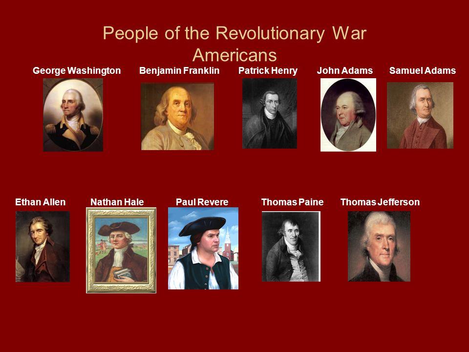 People of the Revolutionary War Americans George Washington Benjamin Franklin Patrick Henry John Adams Samuel Adams Ethan Allen Nathan Hale Paul Rever