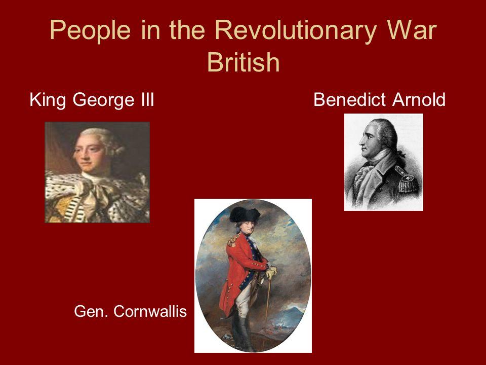 People in the Revolutionary War British King George III Benedict Arnold Gen. Cornwallis