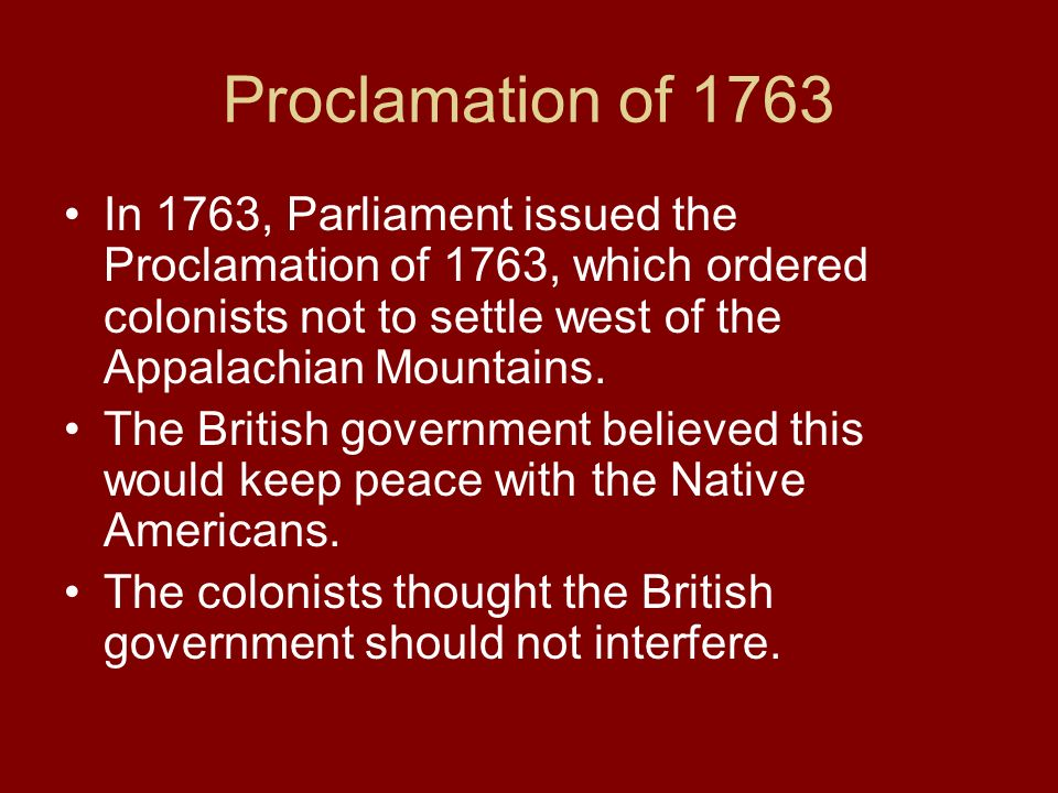Proclamation of 1763 In 1763, Parliament issued the Proclamation of 1763, which ordered colonists not to settle west of the Appalachian Mountains. The