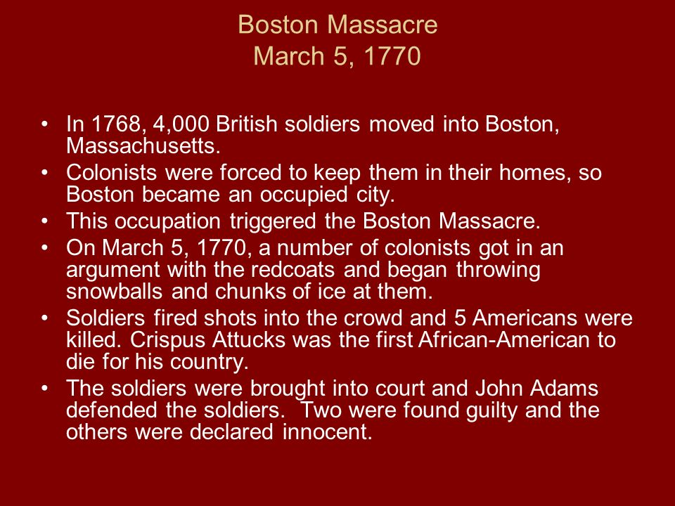 Boston Massacre March 5, 1770 In 1768, 4,000 British soldiers moved into Boston, Massachusetts. Colonists were forced to keep them in their homes, so