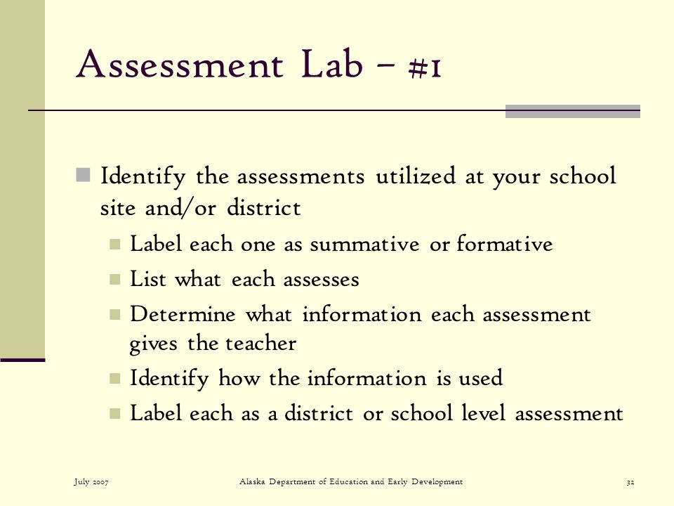 July 2007Alaska Department of Education and Early Development32 Assessment Lab – #1 Identify the assessments utilized at your school site and/or district Label each one as summative or formative List what each assesses Determine what information each assessment gives the teacher Identify how the information is used Label each as a district or school level assessment