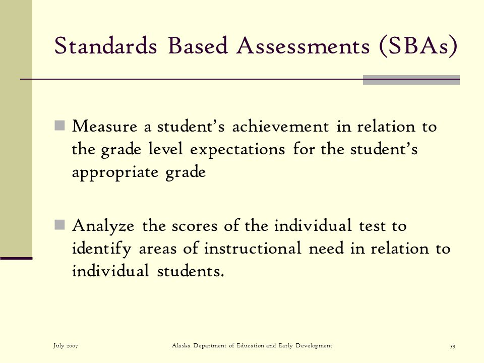 July 2007Alaska Department of Education and Early Development33 Standards Based Assessments (SBAs) Measure a students achievement in relation to the grade level expectations for the students appropriate grade Analyze the scores of the individual test to identify areas of instructional need in relation to individual students.