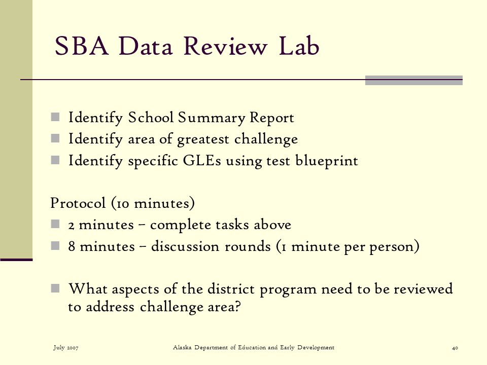 July 2007Alaska Department of Education and Early Development40 SBA Data Review Lab Identify School Summary Report Identify area of greatest challenge Identify specific GLEs using test blueprint Protocol (10 minutes) 2 minutes – complete tasks above 8 minutes – discussion rounds (1 minute per person) What aspects of the district program need to be reviewed to address challenge area