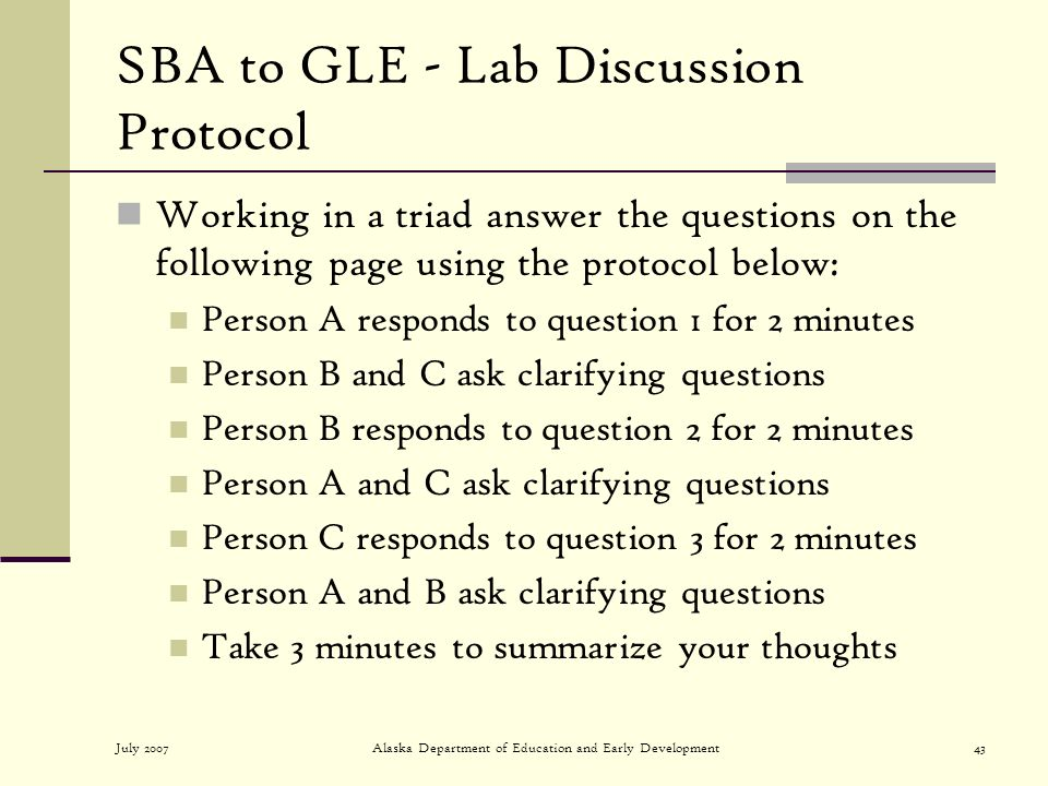 July 2007Alaska Department of Education and Early Development43 SBA to GLE - Lab Discussion Protocol Working in a triad answer the questions on the following page using the protocol below: Person A responds to question 1 for 2 minutes Person B and C ask clarifying questions Person B responds to question 2 for 2 minutes Person A and C ask clarifying questions Person C responds to question 3 for 2 minutes Person A and B ask clarifying questions Take 3 minutes to summarize your thoughts