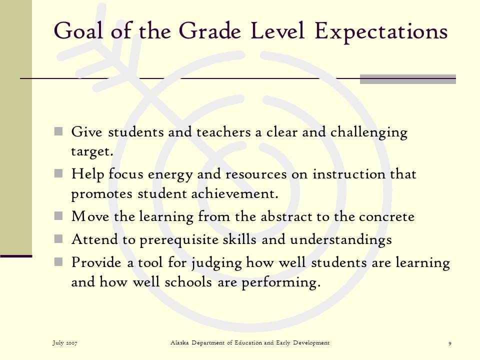 July 2007Alaska Department of Education and Early Development9 Goal of the Grade Level Expectations Give students and teachers a clear and challenging target.