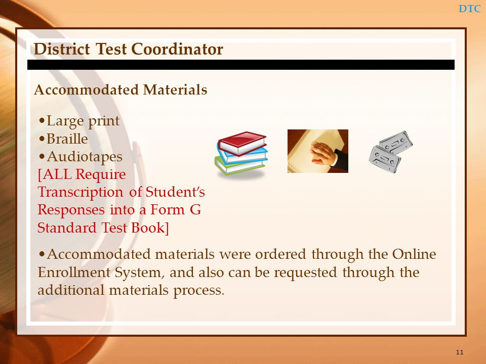 11 DTC District Test Coordinator Accommodated Materials Large print Braille Audiotapes [ALL Require Transcription of Students Responses into a Form G Standard Test Book] Accommodated materials were ordered through the Online Enrollment System, and also can be requested through the additional materials process.