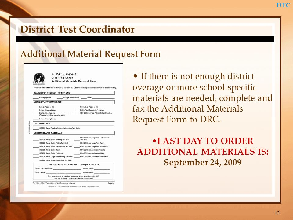 13 DTC District Test Coordinator Additional Material Request Form If there is not enough district overage or more school-specific materials are needed, complete and fax the Additional Materials Request Form to DRC.
