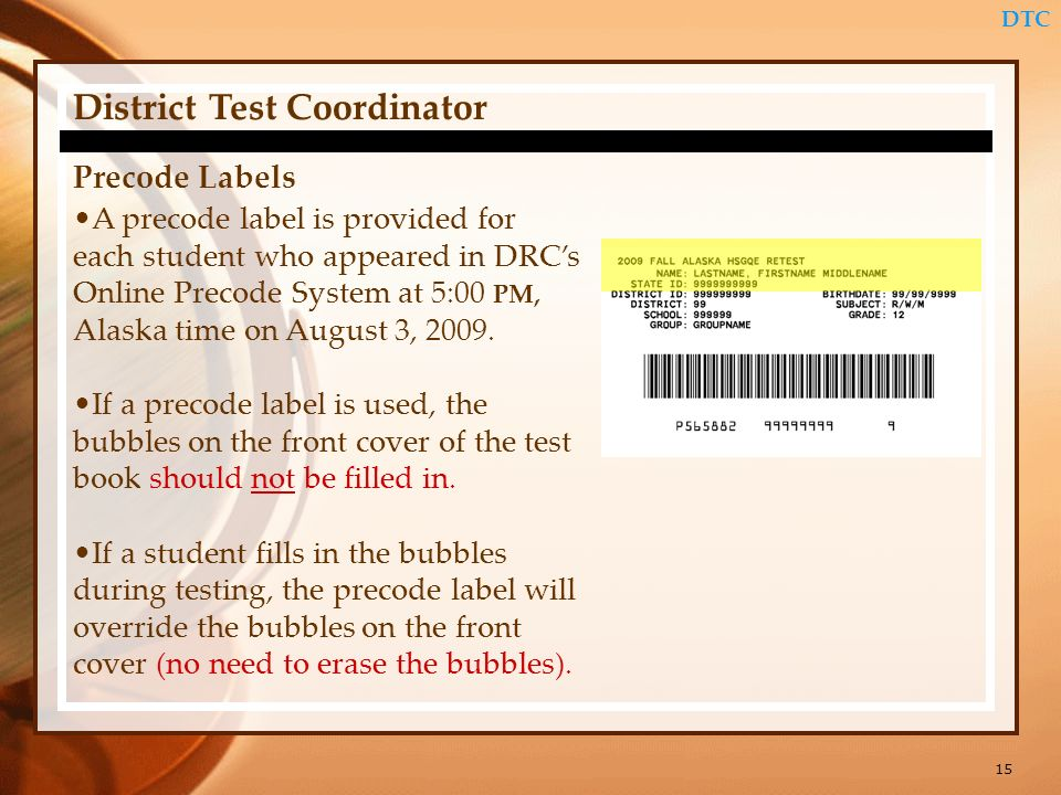 15 DTC District Test Coordinator Precode Labels A precode label is provided for each student who appeared in DRCs Online Precode System at 5:00 PM, Al
