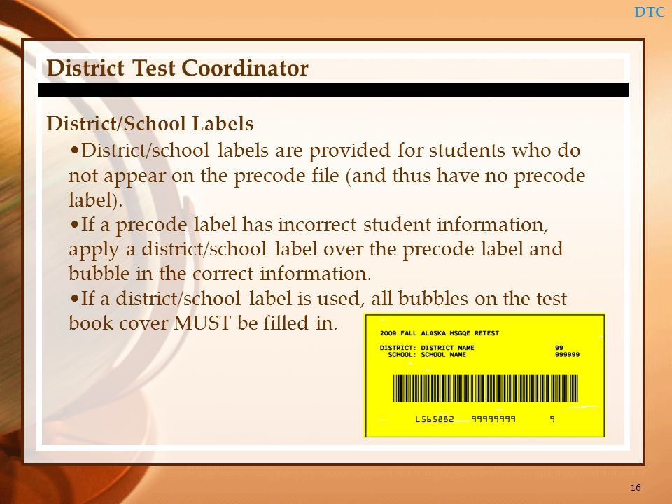 16 DTC District Test Coordinator District/School Labels District/school labels are provided for students who do not appear on the precode file (and th