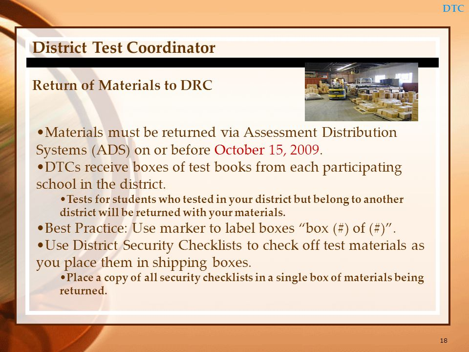 18 District Test Coordinator DTC Return of Materials to DRC Materials must be returned via Assessment Distribution Systems (ADS) on or before October 15, 2009.