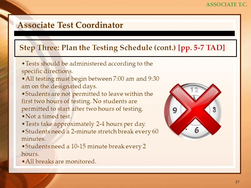 27 ASSOCIATE T.C. Associate Test Coordinator Step Three: Plan the Testing Schedule (cont.) [pp. 5-7 TAD] Tests should be administered according to the