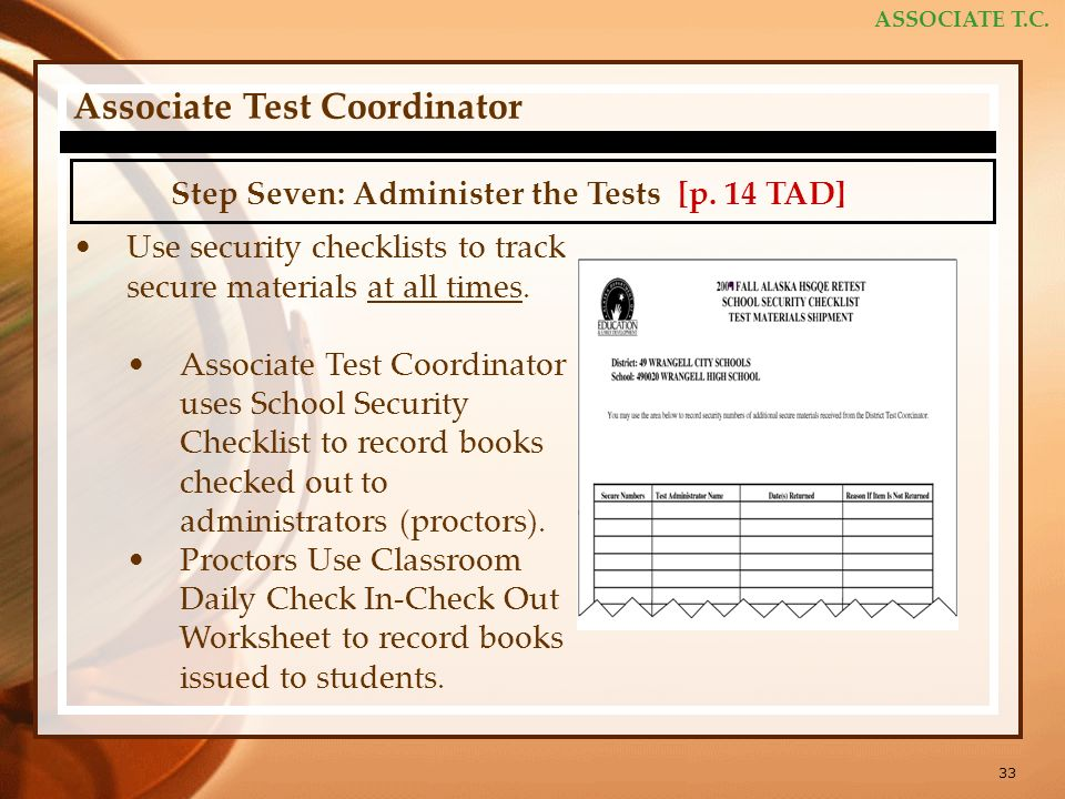 33 ASSOCIATE T.C. Associate Test Coordinator Step Seven: Administer the Tests [p. 14 TAD] Use security checklists to track secure materials at all tim