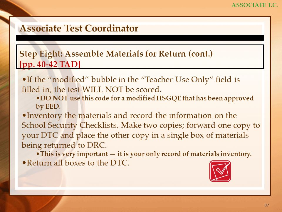37 ASSOCIATE T.C. Associate Test Coordinator Step Eight: Assemble Materials for Return (cont.) [pp. 40-42 TAD] If the modified bubble in the Teacher U