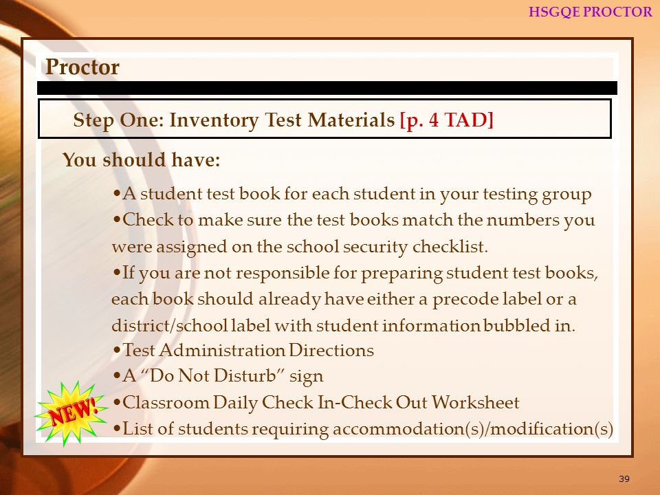 39 HSGQE PROCTOR Proctor Step One: Inventory Test Materials [p. 4 TAD] You should have: A student test book for each student in your testing group Che