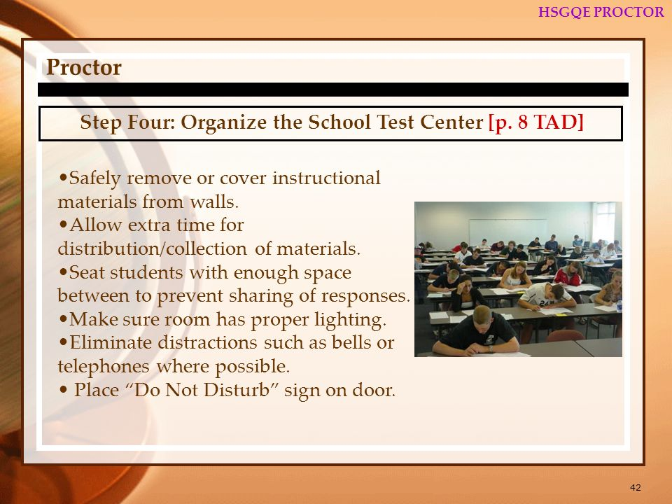 42 HSGQE PROCTOR Proctor Step Four: Organize the School Test Center [p. 8 TAD] Safely remove or cover instructional materials from walls. Allow extra