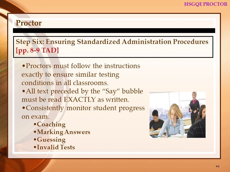 44 HSGQE PROCTOR Proctor Step Six: Ensuring Standardized Administration Procedures [pp. 8-9 TAD] Proctors must follow the instructions exactly to ensu