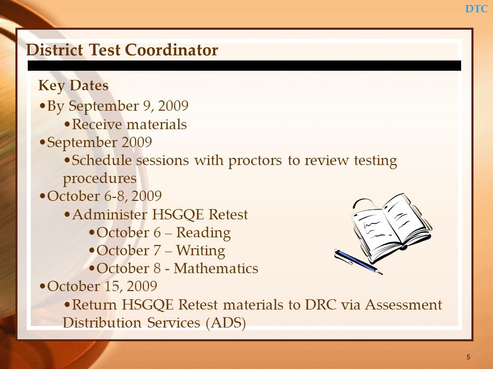 5 DTC District Test Coordinator Key Dates By September 9, 2009 Receive materials September 2009 Schedule sessions with proctors to review testing procedures October 6-8, 2009 Administer HSGQE Retest October 6 – Reading October 7 – Writing October 8 - Mathematics October 15, 2009 Return HSGQE Retest materials to DRC via Assessment Distribution Services (ADS)
