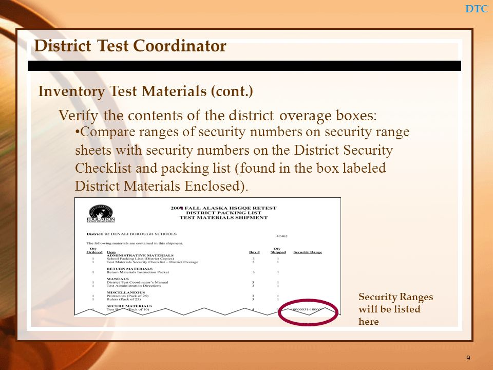 9 DTC District Test Coordinator Inventory Test Materials (cont.) Verify the contents of the district overage boxes: Compare ranges of security numbers on security range sheets with security numbers on the District Security Checklist and packing list (found in the box labeled District Materials Enclosed).