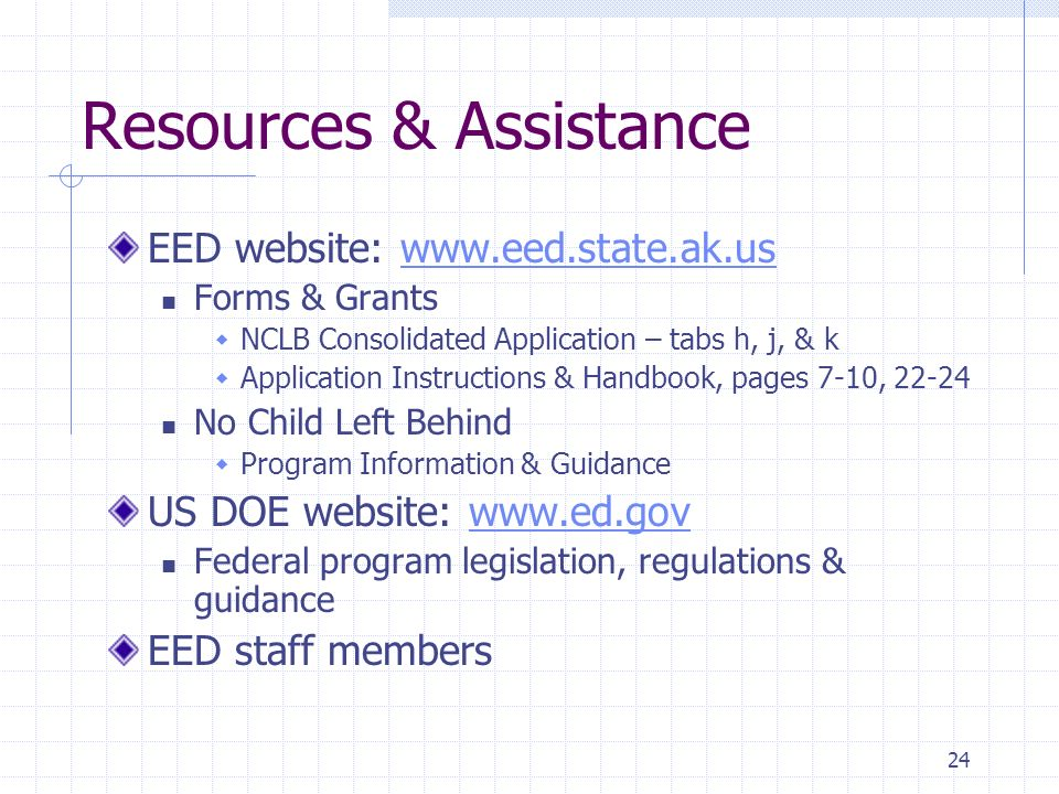 24 Resources & Assistance EED website: www.eed.state.ak.uswww.eed.state.ak.us Forms & Grants NCLB Consolidated Application – tabs h, j, & k Application Instructions & Handbook, pages 7-10, 22-24 No Child Left Behind Program Information & Guidance US DOE website: www.ed.govwww.ed.gov Federal program legislation, regulations & guidance EED staff members