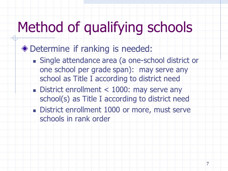 7 Method of qualifying schools Determine if ranking is needed: Single attendance area (a one-school district or one school per grade span): may serve any school as Title I according to district need District enrollment < 1000: may serve any school(s) as Title I according to district need District enrollment 1000 or more, must serve schools in rank order