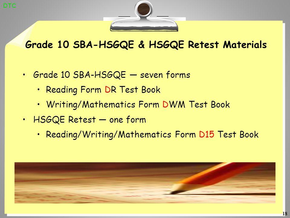 18 Grade 10 SBA-HSGQE & HSGQE Retest Materials Grade 10 SBA-HSGQE seven forms Reading Form DR Test Book Writing/Mathematics Form DWM Test Book HSGQE Retest one form Reading/Writing/Mathematics Form D15 Test Book DTC