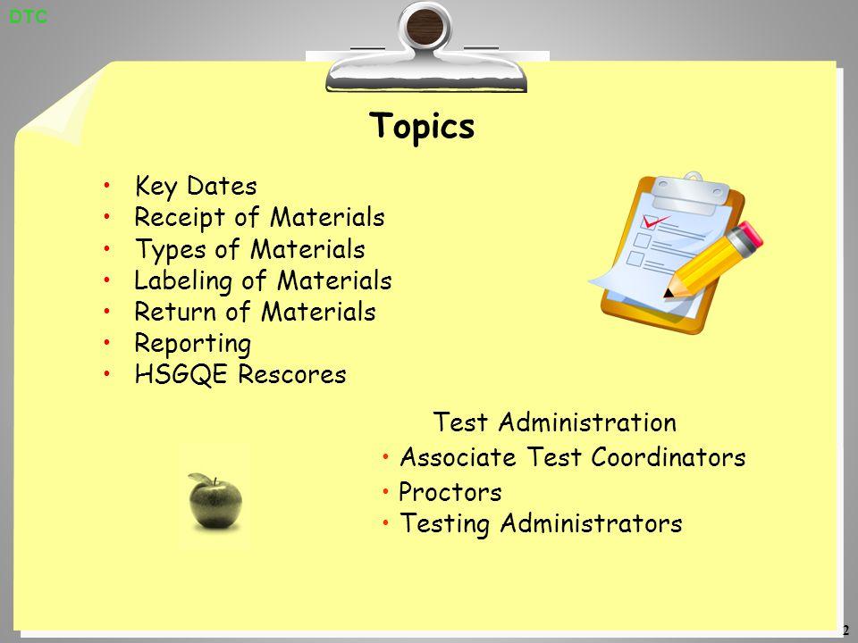 2 Topics Key Dates Receipt of Materials Types of Materials Labeling of Materials Return of Materials Reporting HSGQE Rescores Test Administration Associate Test Coordinators Proctors Testing Administrators DTC