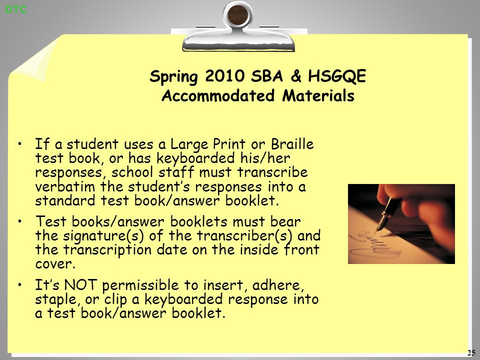 25 Spring 2010 SBA & HSGQE Accommodated Materials If a student uses a Large Print or Braille test book, or has keyboarded his/her responses, school staff must transcribe verbatim the students responses into a standard test book/answer booklet.