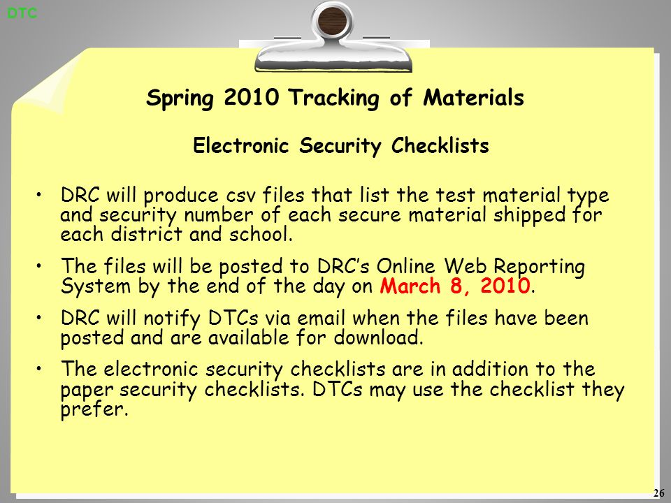 26 Spring 2010 Tracking of Materials Electronic Security Checklists DRC will produce csv files that list the test material type and security number of each secure material shipped for each district and school.
