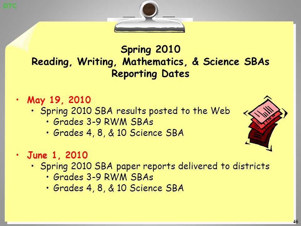 46 Spring 2010 Reading, Writing, Mathematics, & Science SBAs Reporting Dates May 19, 2010 Spring 2010 SBA results posted to the Web Grades 3-9 RWM SBAs Grades 4, 8, & 10 Science SBA June 1, 2010 Spring 2010 SBA paper reports delivered to districts Grades 3-9 RWM SBAs Grades 4, 8, & 10 Science SBA DTC
