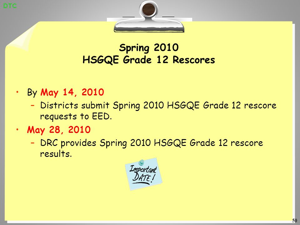 50 Spring 2010 HSGQE Grade 12 Rescores By May 14, 2010 –Districts submit Spring 2010 HSGQE Grade 12 rescore requests to EED.