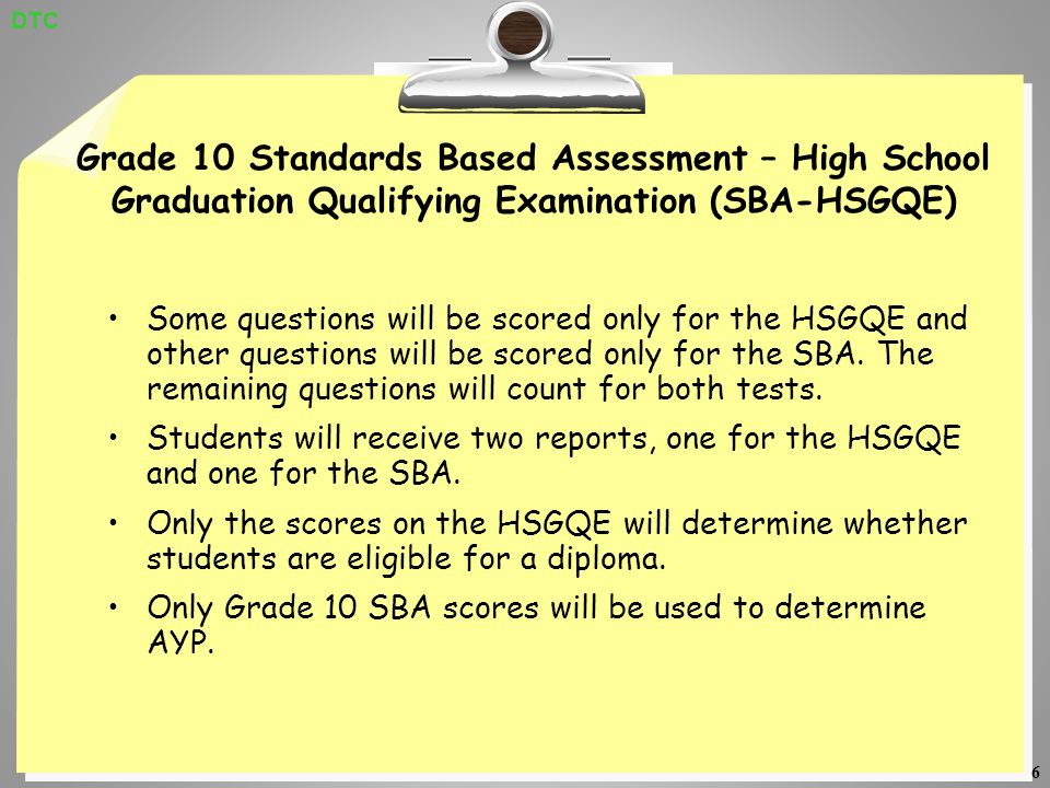 6 Grade 10 Standards Based Assessment – High School Graduation Qualifying Examination (SBA-HSGQE) Some questions will be scored only for the HSGQE and other questions will be scored only for the SBA.