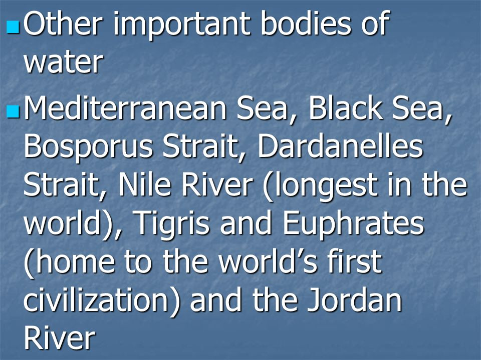 Other important bodies of water Other important bodies of water Mediterranean Sea, Black Sea, Bosporus Strait, Dardanelles Strait, Nile River (longest