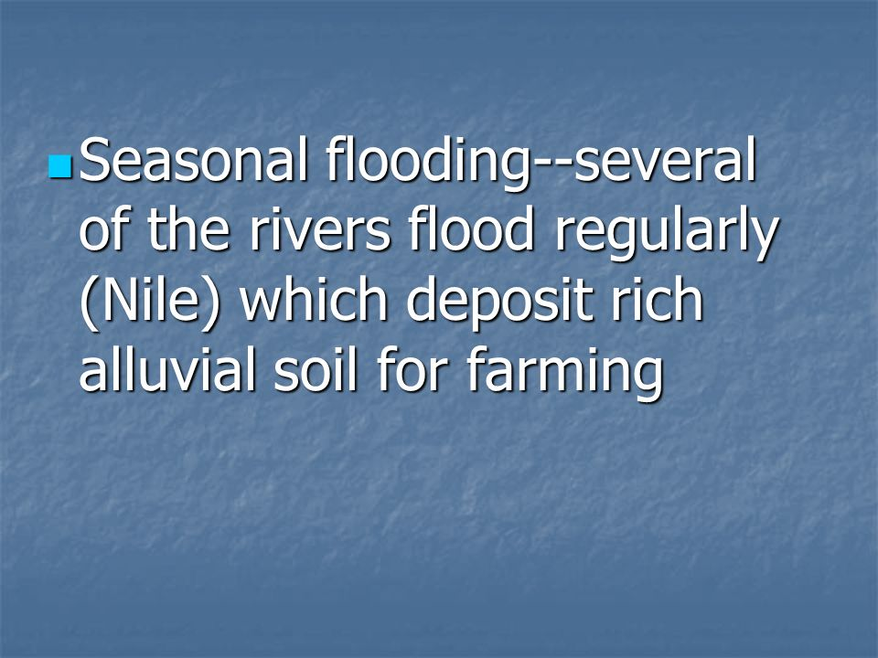 Seasonal flooding--several of the rivers flood regularly (Nile) which deposit rich alluvial soil for farming Seasonal flooding--several of the rivers