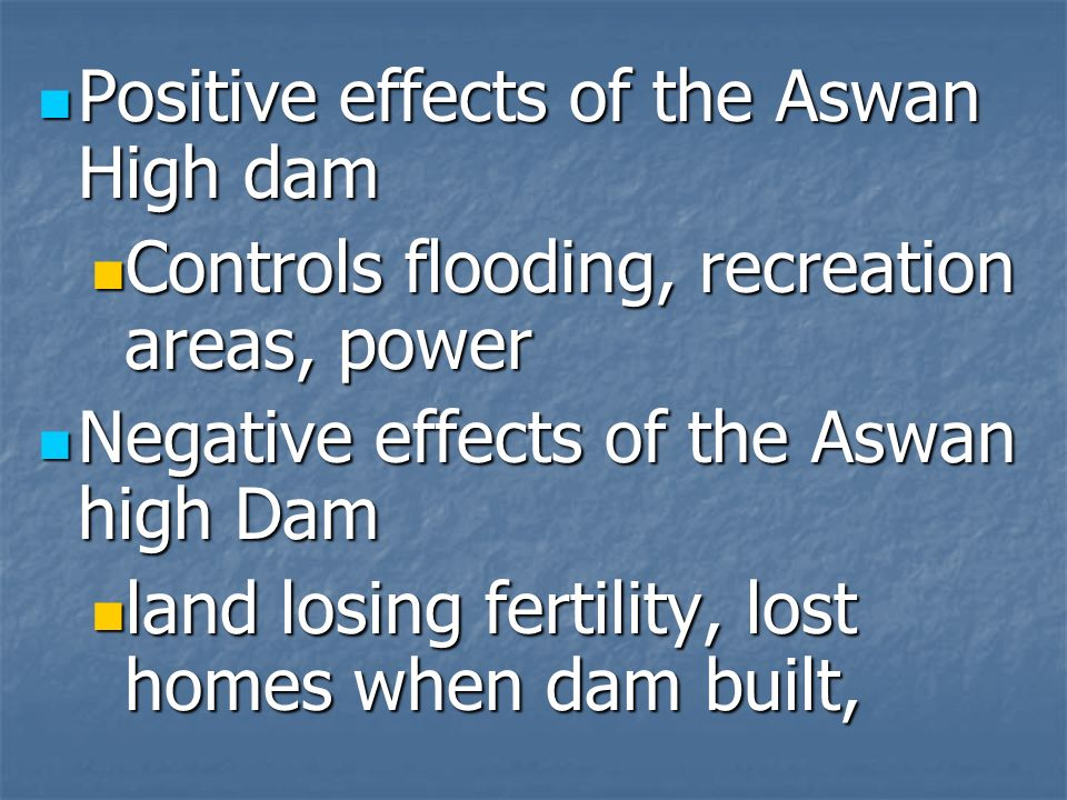 Positive effects of the Aswan High dam Positive effects of the Aswan High dam Controls flooding, recreation areas, power Controls flooding, recreation