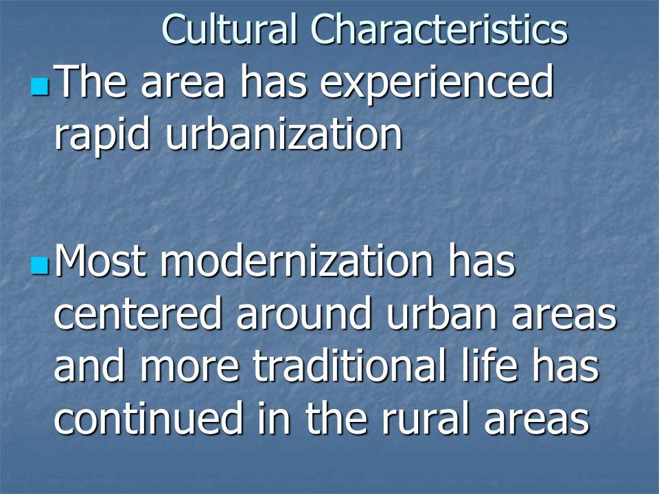 Cultural Characteristics The area has experienced rapid urbanization The area has experienced rapid urbanization Most modernization has centered aroun