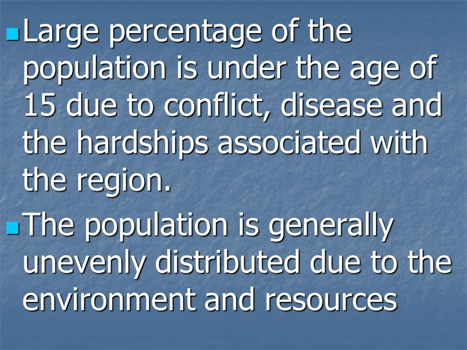 Large percentage of the population is under the age of 15 due to conflict, disease and the hardships associated with the region. Large percentage of t