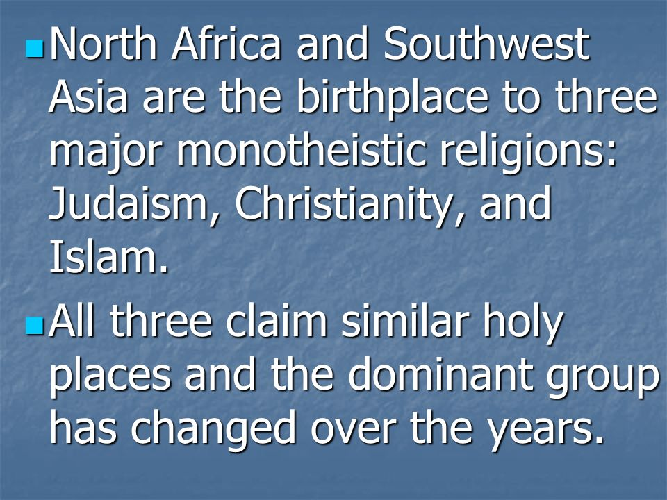 North Africa and Southwest Asia are the birthplace to three major monotheistic religions: Judaism, Christianity, and Islam. North Africa and Southwest