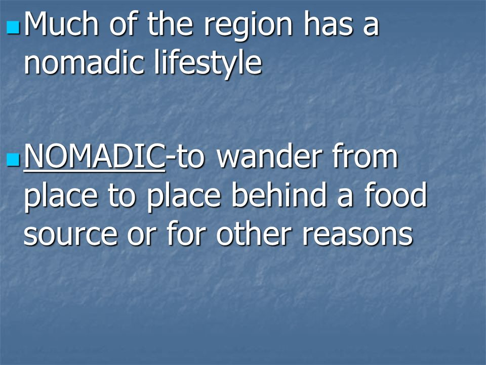 Much of the region has a nomadic lifestyle Much of the region has a nomadic lifestyle NOMADIC-to wander from place to place behind a food source or fo