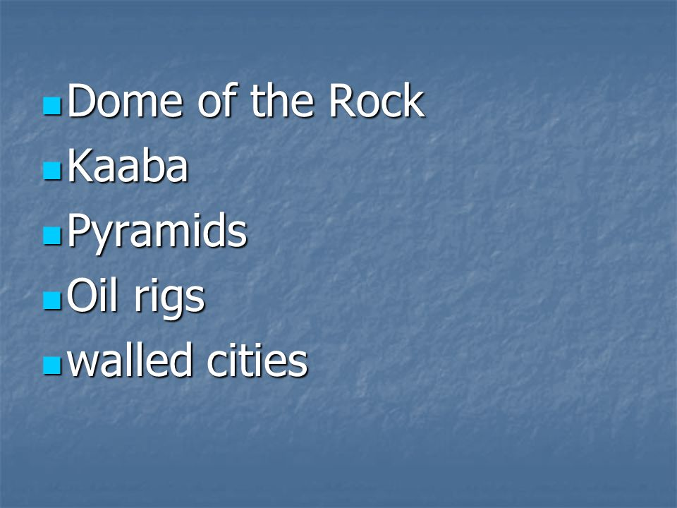 Dome of the Rock Dome of the Rock Kaaba Kaaba Pyramids Pyramids Oil rigs Oil rigs walled cities walled cities