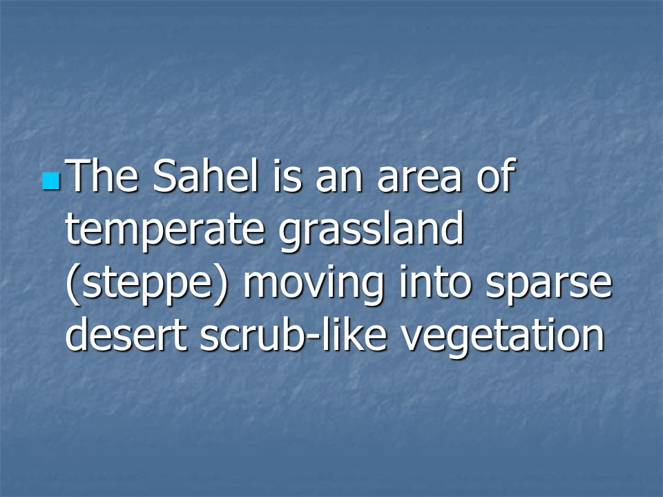 The Sahel is an area of temperate grassland (steppe) moving into sparse desert scrub-like vegetation The Sahel is an area of temperate grassland (step