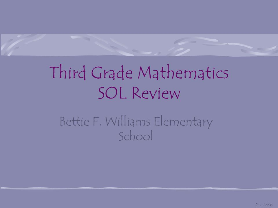 Third Grade Mathematics SOL Review Bettie F. Williams Elementary School D. J. Ashby