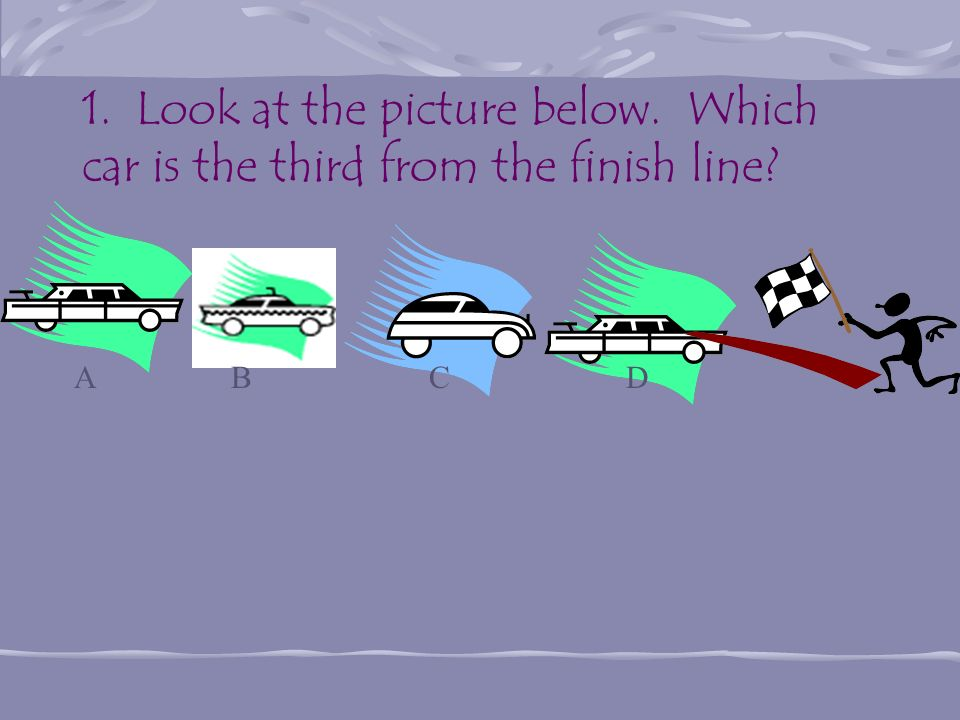 1. Look at the picture below. Which car is the third from the finish line? A B C D