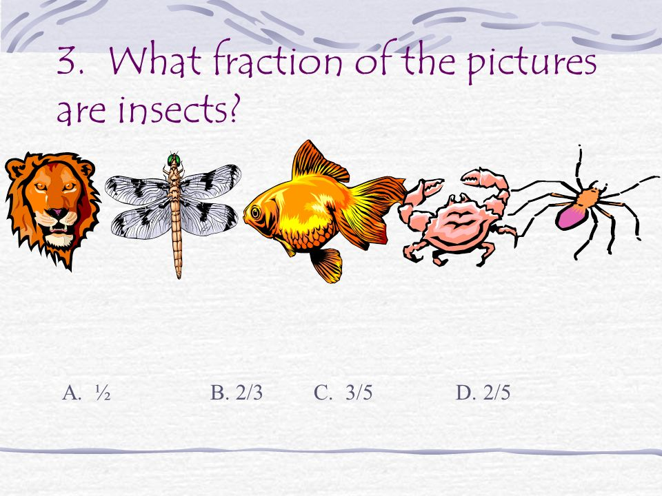 3. What fraction of the pictures are insects? A. ½ B. 2/3 C. 3/5 D. 2/5