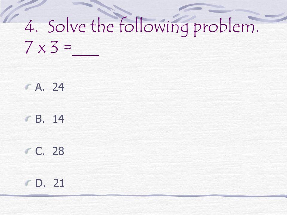 4. Solve the following problem. 7 x 3 =___ A. 24 B. 14 C. 28 D. 21