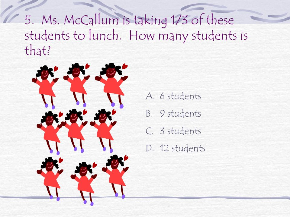 5.Ms. McCallum is taking 1/3 of these students to lunch.