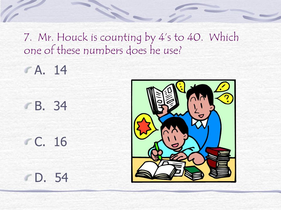7.Mr. Houck is counting by 4s to 40. Which one of these numbers does he use.