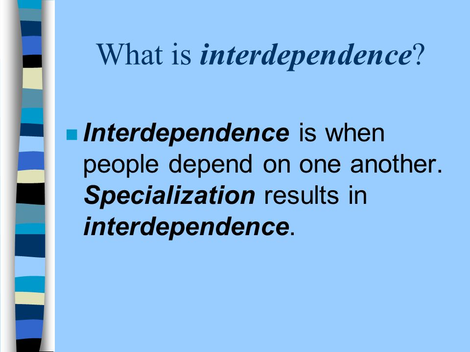 What is interdependence. n Interdependence is when people depend on one another.