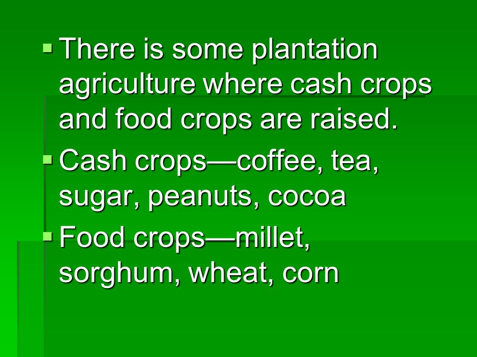 There is some plantation agriculture where cash crops and food crops are raised. There is some plantation agriculture where cash crops and food crops