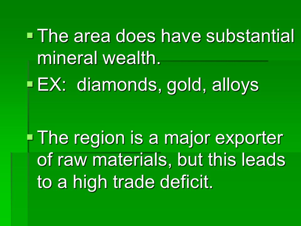 The area does have substantial mineral wealth. The area does have substantial mineral wealth. EX: diamonds, gold, alloys EX: diamonds, gold, alloys Th